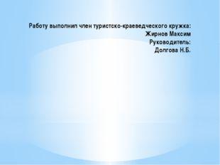 Работу выполнил член туристско-краеведческого кружка: Жирнов Максим Руководит