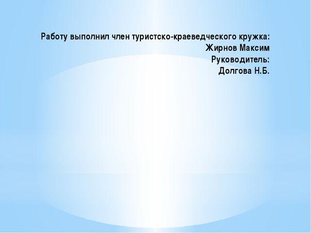 Работу выполнил член туристско-краеведческого кружка: Жирнов Максим Руководит...