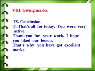 VIII. Giving marks. IX. Conclusion. T: That's all for today. You were very a