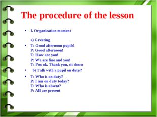 The procedure of the lesson I. Organization moment a) Greeting T: Good after