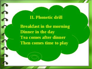 II. Phonetic drill Breakfast in the morning Dinner in the day Tea comes afte