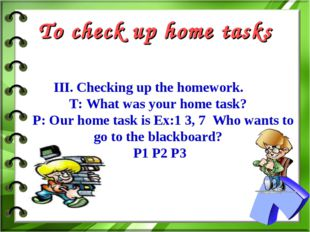 To check up home tasks III. Checking up the homework. T: What was your home