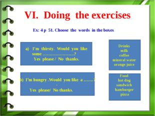VI. Doing the exercises Ex: 4 p 51. Choose the words in the boxes Drinks mil