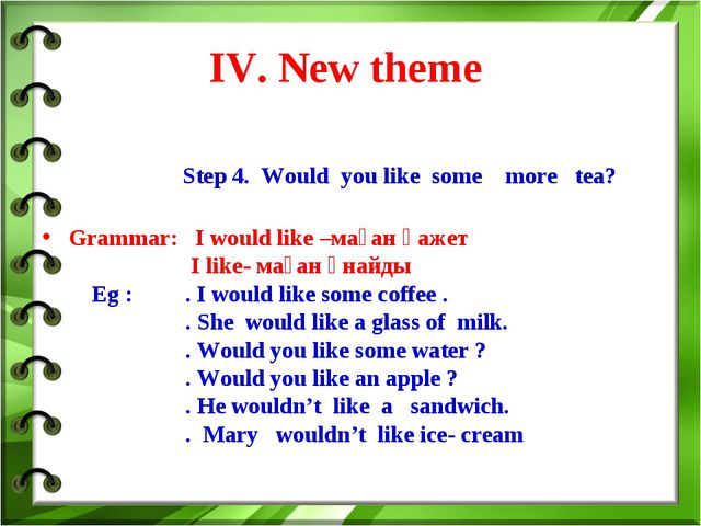 IV. New theme Step 4. Would you like some more tea? Grammar: I would like –ма...
