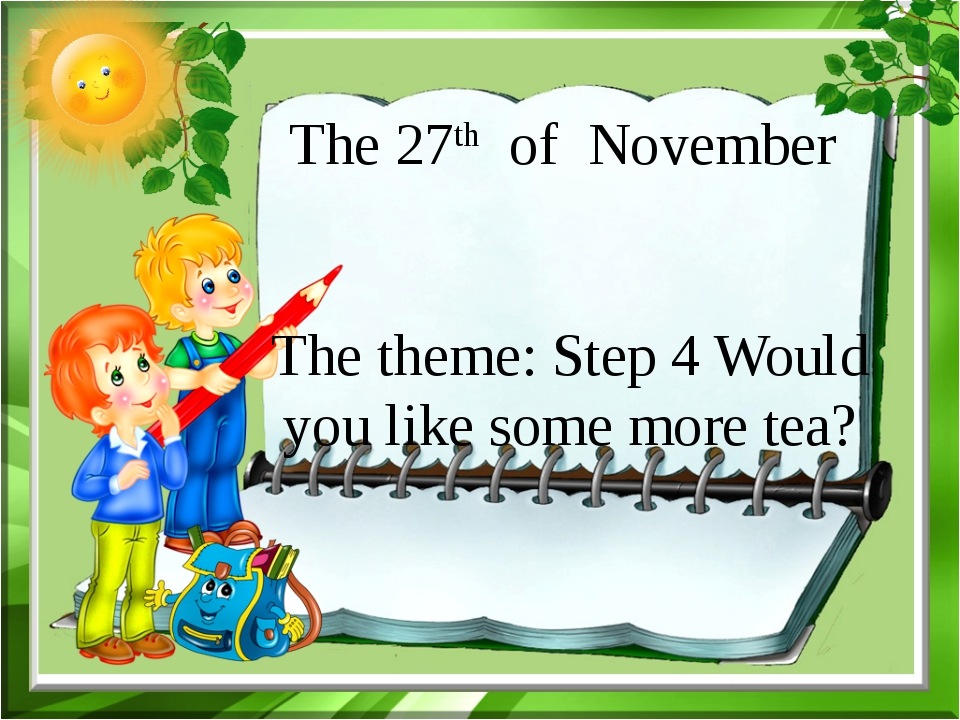 The 27th of November The theme: Step 4 Would you like some more tea?