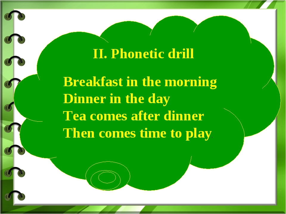 II. Phonetic drill Breakfast in the morning Dinner in the day Tea comes afte...