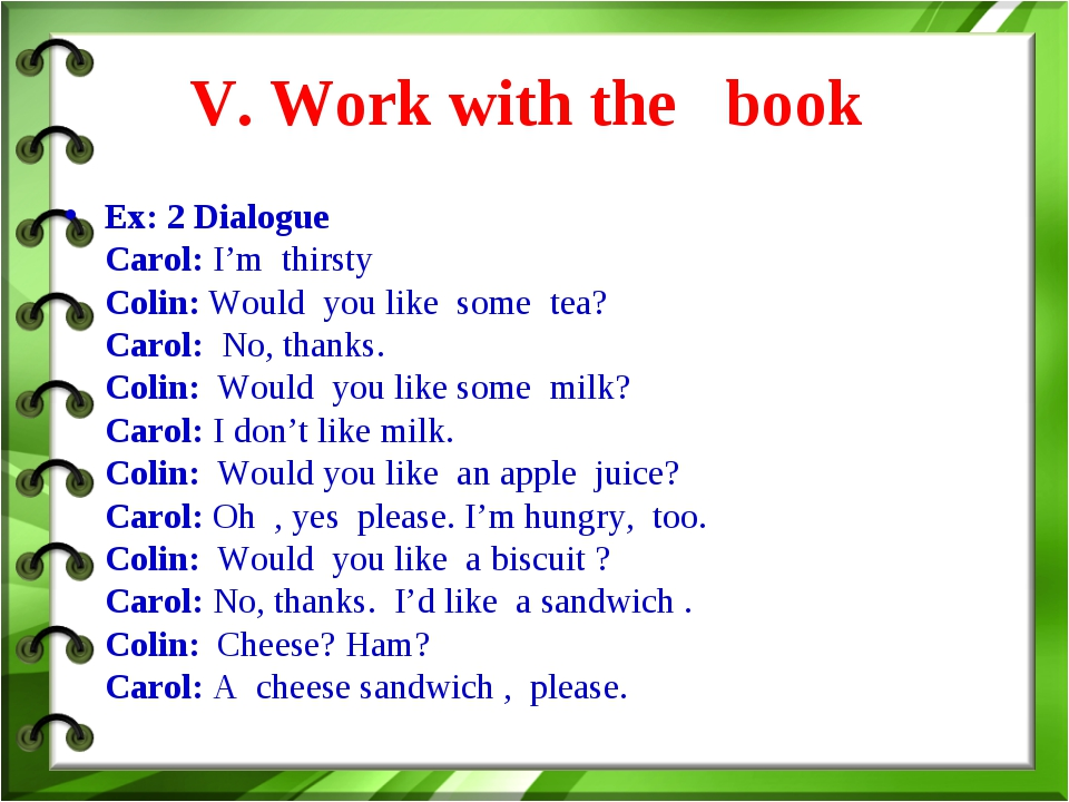 V. Work with the book Ex: 2 Dialogue Carol: I'm thirsty Colin: Would you lik...