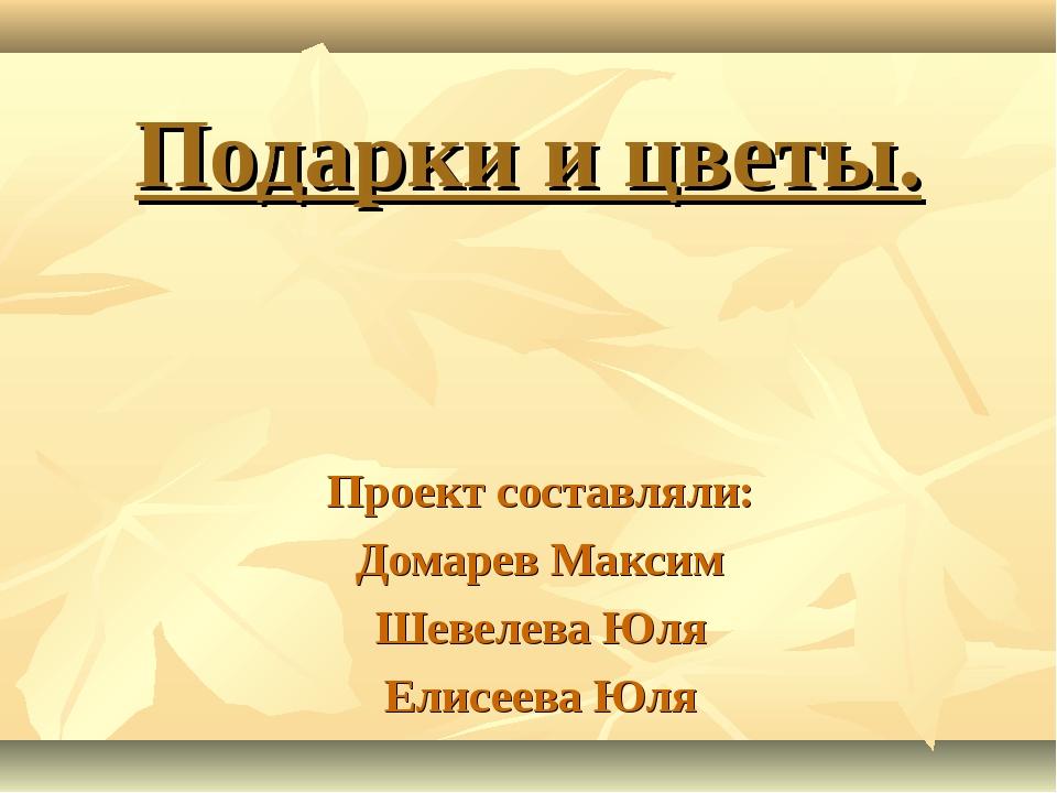 Подарки и цветы. Проект составляли: Домарев Максим Шевелева Юля Елисеева Юля