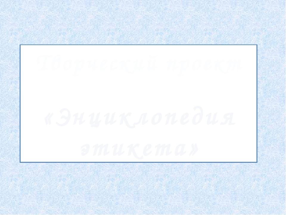 Творческий проект «Энциклопедия этикета»