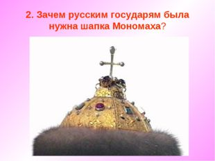 2. Зачем русским государям была нужна шапка Мономаха?