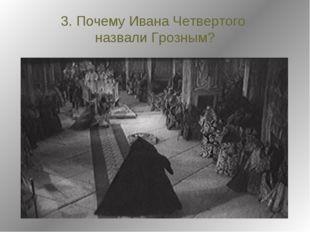3. Почему Ивана Четвертого назвали Грозным?