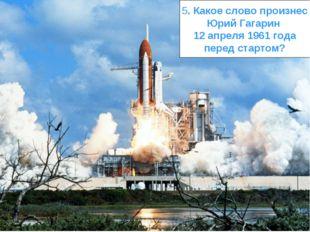5. Какое слово произнес Юрий Гагарин 12 апреля 1961 года перед стартом?