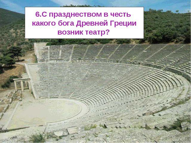 6.С празднеством в честь какого бога Древней Греции возник театр?