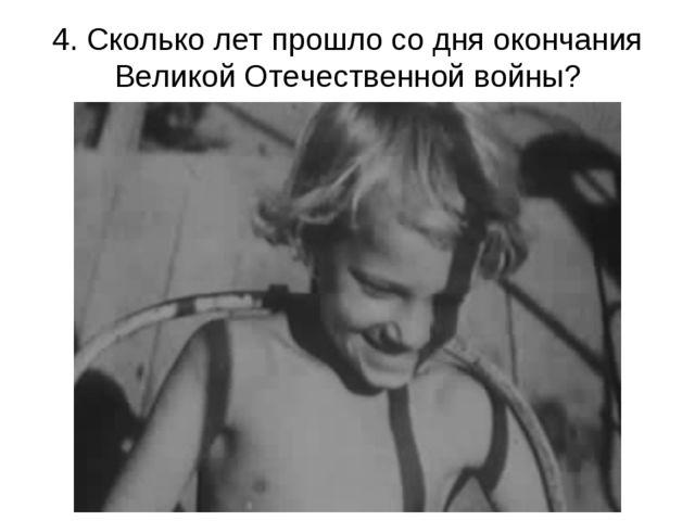 4. Сколько лет прошло со дня окончания Великой Отечественной войны?