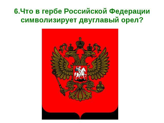 6.Что в гербе Российской Федерации символизирует двуглавый орел?