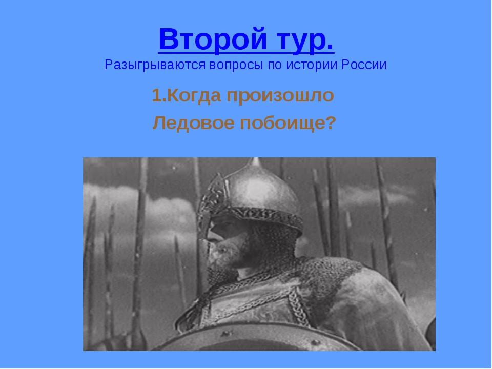 Второй тур. Разыгрываются вопросы по истории России 1.Когда произошло Ледовое...