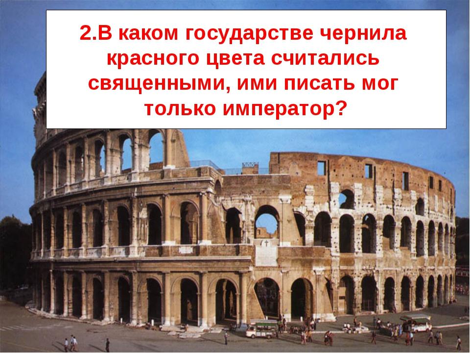 2.В каком государстве чернила красного цвета считались священными, ими писать...