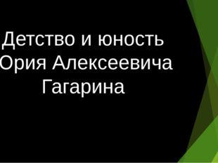 Детство и юность Юрия Алексеевича Гагарина