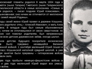Первый космонавт планеты родился 9 марта 1934 года в городе Гжатск (ныне Гага