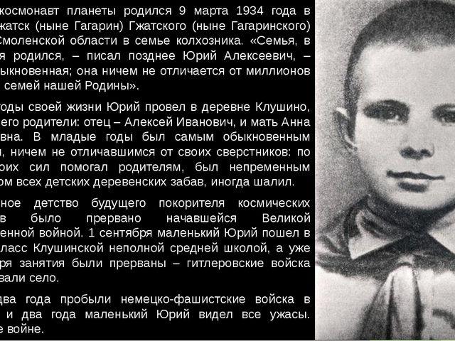 Первый космонавт планеты родился 9 марта 1934 года в городе Гжатск (ныне Гага...