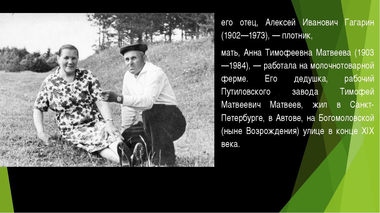 его отец, Алексей Иванович Гагарин (1902—1973), — плотник, мать, Анна Тимофее...
