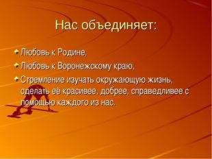 Нас объединяет: Любовь к Родине, Любовь к Воронежскому краю, Стремление изуча
