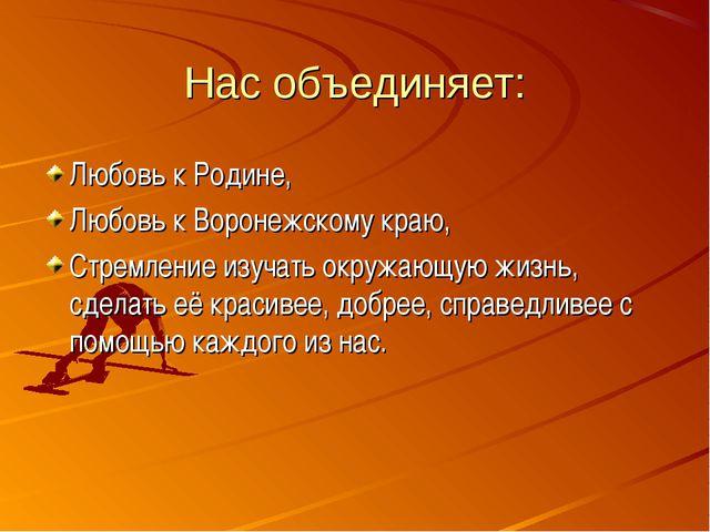 Нас объединяет: Любовь к Родине, Любовь к Воронежскому краю, Стремление изуча...