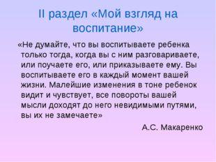 II раздел «Мой взгляд на воспитание» «Не думайте, что вы воспитываете ребенка