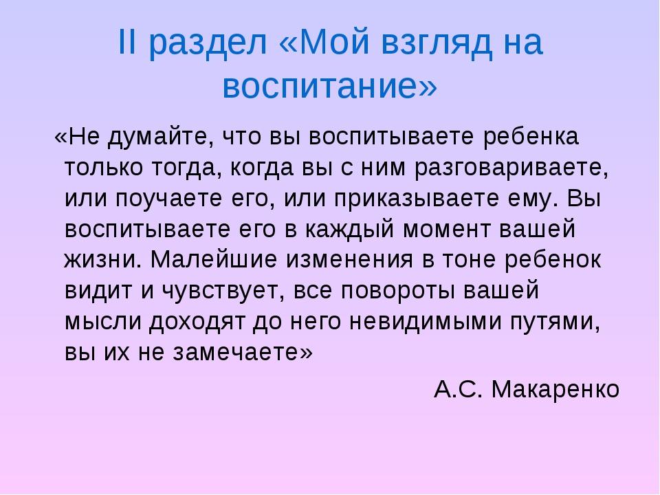 II раздел «Мой взгляд на воспитание» «Не думайте, что вы воспитываете ребенка...