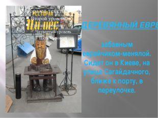 ДЕРЕВЯННЫЙ ЕВРЕЙЧИК забавным еврейчиком-менялой. Сидит он в Киеве, на улице С
