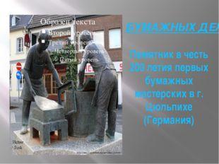 БУМАЖНЫХ ДЕЛ МАСТЕРАМ. Памятник в честь 200 летия первых бумажных мастерских