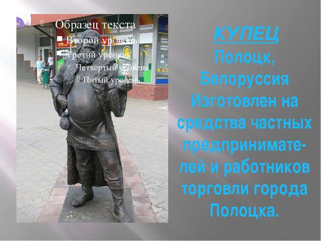 КУПЕЦ Полоцк, Белоруссия Изготовлен на средства частных предпринимате-лей и р...