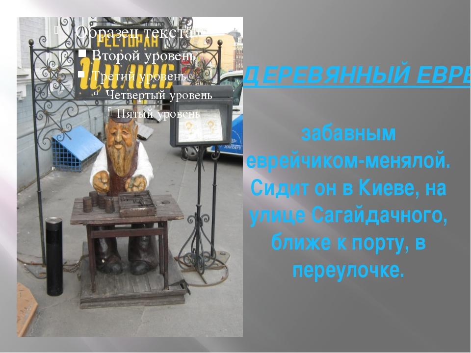 ДЕРЕВЯННЫЙ ЕВРЕЙЧИК забавным еврейчиком-менялой. Сидит он в Киеве, на улице С...