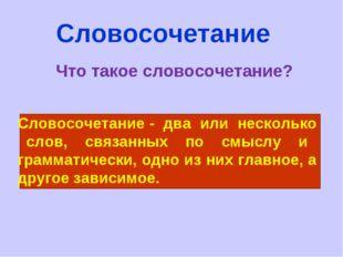 Словосочетание Что такое словосочетание? Словосочетание - два или несколько с