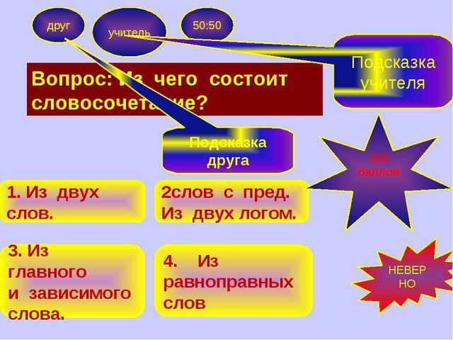 Вопрос: Из чего состоит словосочетание? друг учитель 50:50 1. Из двух слов. 3...