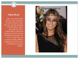 Nikki Reed She is an animal rights advocate. She volunteers at animal shelter