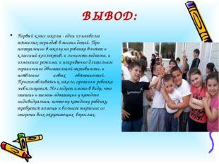 ВЫВОД: Первый класс школы - один из наиболее тяжелых периодов в жизни детей.