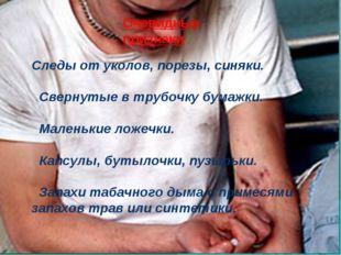 Очевидные признаки Следы от уколов, порезы, синяки. Свернутые в трубочку бума