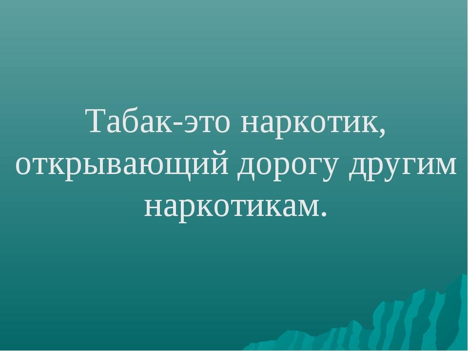 Табак-это наркотик, открывающий дорогу другим наркотикам.