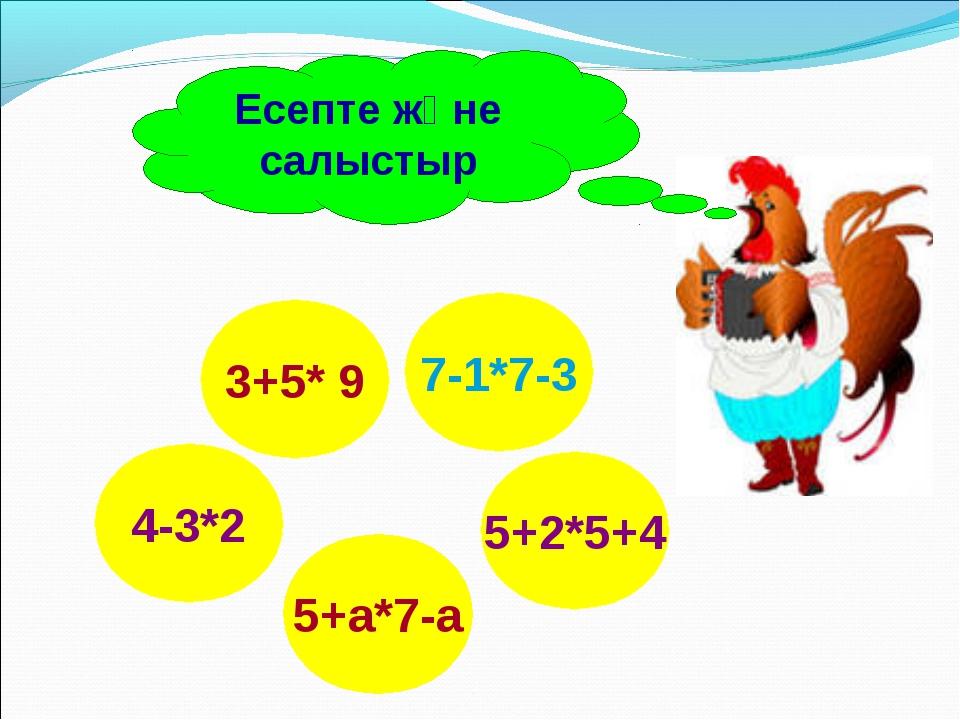 4-3*2 5+2*5+4 3+5* 9 5+а*7-а 7-1*7-3 Есепте және салыстыр