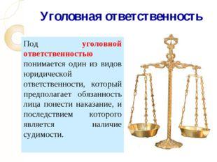 Уголовная ответственность Под уголовной ответственностью понимается один из в