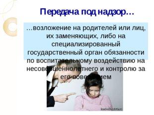 Передача под надзор… …возложение на родителей или лиц, их заменяющих, либо на