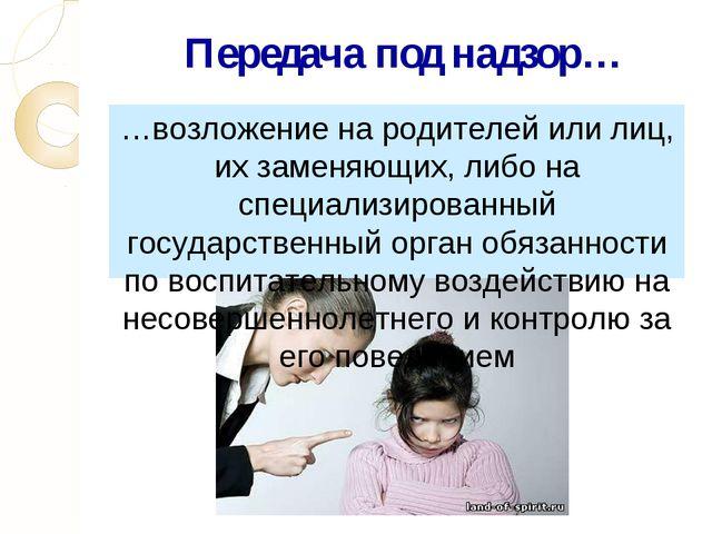 Передача под надзор… …возложение на родителей или лиц, их заменяющих, либо на...