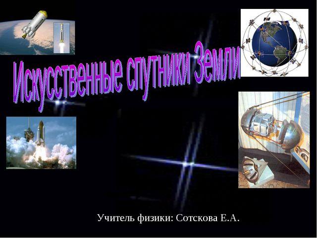 Учитель физики: Сотскова Е.А.