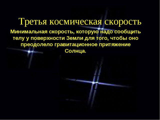 Третья космическая скорость Минимальная скорость, которую надо сообщить телу...