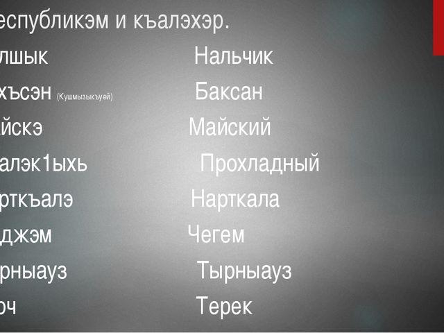 Ди республикэм и къалэхэр. Налшык Нальчик Бахъсэн (Кушмызыкъуей) Баксан Майск...
