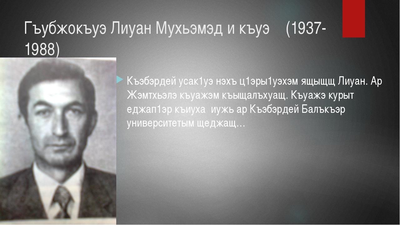 Гъубжокъуэ Лиуан Мухьэмэд и къуэ (1937-1988) Къэбэрдей усак1уэ нэхъ ц1эры1уэх...