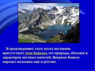 В произведениях этого поэта постоянно присутствует тема Кавказа, его природы,