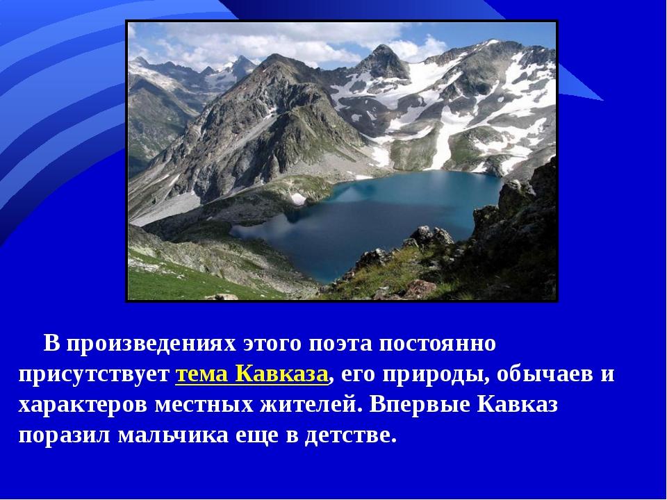 В произведениях этого поэта постоянно присутствует тема Кавказа, его природы,...