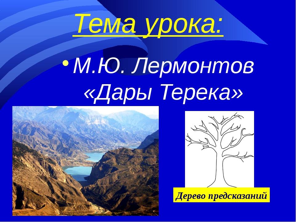 Тема урока:  М.Ю. Лермонтов «Дары Терека»